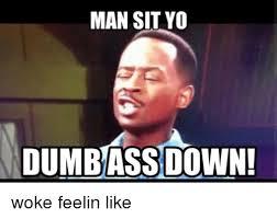 Dumbass Memes - man sit yo dumbass down woke feelin like meme on sizzle