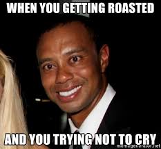 Tiger Mom Memes - when you getting roasted and you trying not to cry tiger woods
