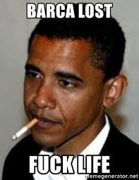 Fuck Life Meme - barca lost fuck life no bullshit obama meme generator