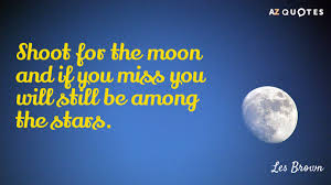 les brown quote shoot for the moon and if you miss you will