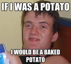 Meme Potato - if i was a potato i would be a baked potato 10 guy quickmeme