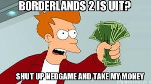 Shut Up And Take My Money Meme Generator - meme creator borderlands 2 is uit shut up nedgame and take my