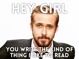 Ryan Gosling Meme Hey Girl - hey girl you write the kind of thing i like to read