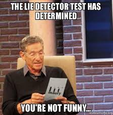 You Re Not Funny Meme - the lie detector test has determined you re not funny maury