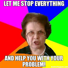 Everything Meme - let me stop everything and help you with your problem meme