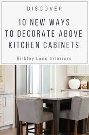 10 ways to decorate above kitchen cabinets birkley lane interiors click here for 10 amazing ideas to decorate above kitchen cabinets no more awkward space