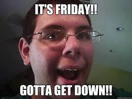 Get Down Meme - it s friday gotta get down gottagetdownguy quickmeme
