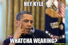 hey kyle whatcha wearing make a meme