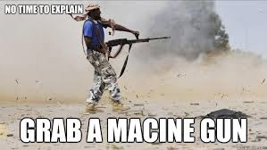 No Time To Explain Meme - no time to explain grab a macine gun serious badass quickmeme