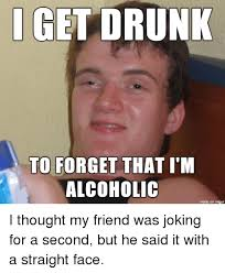 Drunk Face Meme - i get drunk to forget that i m alcoholic made on imgur i thought my