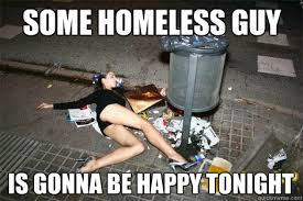 some homeless guy is gonna be happy tonight garbage slut quickmeme