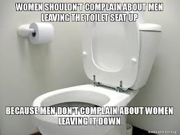 Toilet Seat Down Meme - women shouldn t complain about men leaving the toilet seat up
