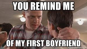 Back To The Future Meme - you remind me of my first boyfriend biff from back to the future