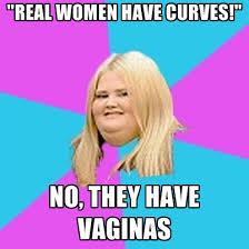 Real Women Meme - real women have curves no they have vaginas create meme