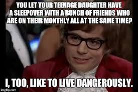 Sleepover Meme - i too like to live dangerously meme imgflip