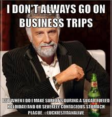 Go On Meme - i don t always go on business trips but when i do i make sure it s
