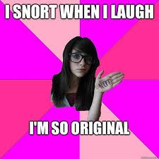 So Original Meme - i snort when i laugh i m so original idiot nerd girl quickmeme