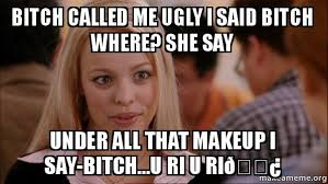 Bitch Meme - bitch called me ugly i said bitch where she say under all that