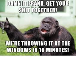 Get Your Shit Together Meme - damn it frank get your shit together were throwing it at the