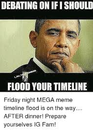 Mega Meme - debating on ifishould flood your timeline friday night mega meme