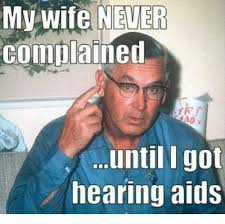 Aids Meme - mv wife never complained until i got hearing aids meme on me me