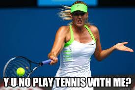 Funny Tennis Memes - y u no play tennis with me sharapova y u no quickmeme
