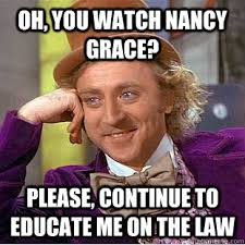 Nancy Grace Meme - oh you watch nancy grace please continue to educate me on the
