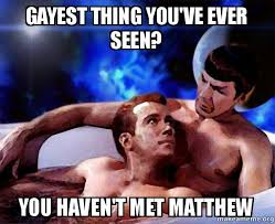 Gayest Meme Ever - gayest thing you ve ever seen you haven t met matthew spock and