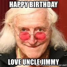 Jimmy Savile Meme - happy birthday love uncle jimmy naughty jimmy savile meme generator