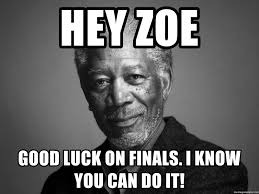 Good Luck On Finals Meme - hey zoe good luck on finals i know you can do it morgan freemann