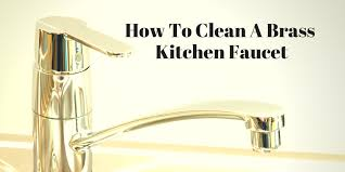 clean kitchen faucet 4 tips and tricks on how to clean a brass kitchen faucet