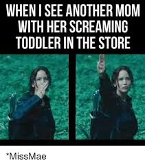 Toddler Memes - when i see another mom with her screaming toddler in the store