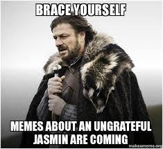 Jasmin Meme - brace yourself memes about an ungrateful jasmin are coming brace