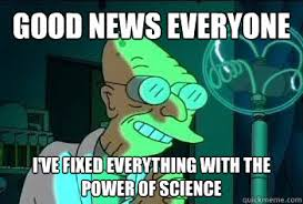 Good News Meme - good news everyone i ve fixed everything with the power of science