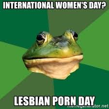 Lesbian Porn Meme - international women s day lesbian porn day foul bachelor frog