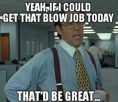 Funny Blow Job Meme - it s my birthday today and the wife knows my username rebrn com