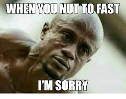 Memes Sorry - when you nut to fast i m sorry meme on me me