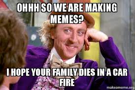 Ohhh Meme - ohhh so we are making memes i hope your family dies in a car fire