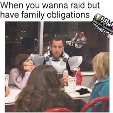 Raid Meme - when you wanna raid but have family obligations funny memes