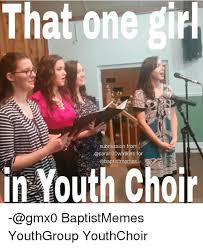 Baptist Memes - that one girl submission from for in youth choir gmx0