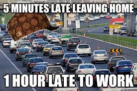 Traffic Meme - 5 minutes late leaving home 1 hour late to work scumbag traffic