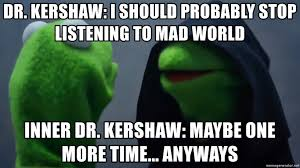 dr kershaw i should probably stop listening to mad world inner dr