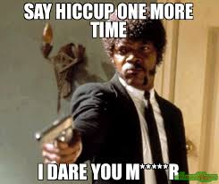 R Meme - say hiccup one more time i dare you m r meme say that again i