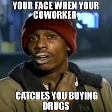 Coworker Meme - your face when your coworker catches you buying drugs meme crack