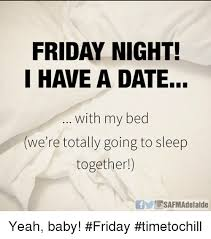Friday Night Meme - friday night i have a date with my bed we re totally going to sleep