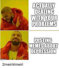 Depression Meme - actually dealing your problems posting memesabout depression