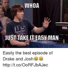 Take It Easy Meme - whoa just take it easy man easily the best episode of drake and josh