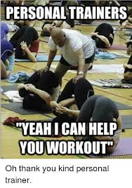 Personal Trainer Meme - personaltrainers meahi can help you workout theme com oh thank you