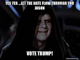 Let The Hate Flow Through You Meme - yes yes let the hate flow through you jason vote trump make