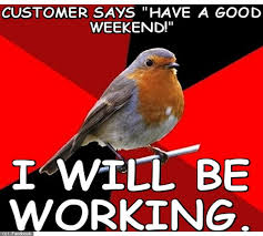 I Work Weekends Meme - people who work on weekends we understand you